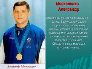 Москаленко Александр серебряный призер по прыжкам на батуте. Заслуженный ма
