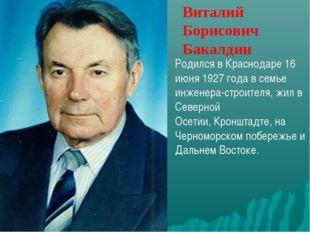 Виталий Борисович Бакалдин Родился вКраснодаре 16 июня 1927 годав семье инж