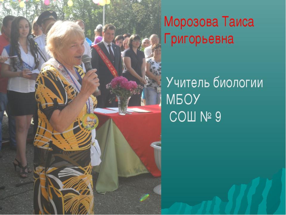 Морозова Таиса Григорьевна Учитель биологии МБОУ СОШ № 9