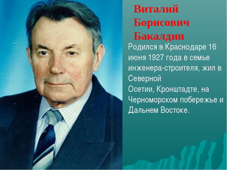 Виталий Борисович Бакалдин Родился вКраснодаре 16 июня 1927 годав семье инж...