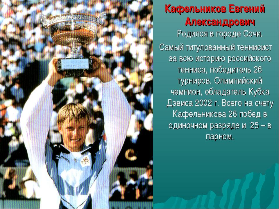 Кафельников Евгений Александрович Родился в городе Сочи. Самый титулованный...