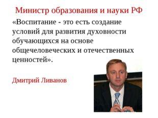 Министр образования и науки РФ «Воспитание - это есть создание условий для ра