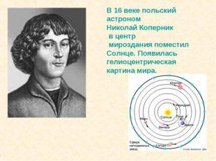 В 16 веке польский астроном Николай Коперник в центр мироздания поместил Солн