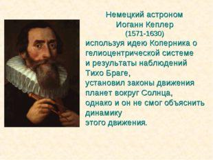 Немецкий астроном Иоганн Кеплер (1571-1630) используя идею Коперника о гелиоц