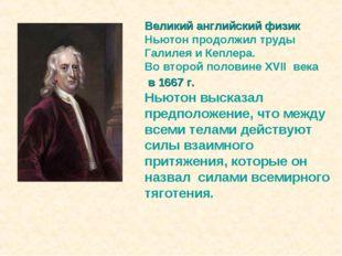 Великий английский физик Ньютон продолжил труды Галилея и Кеплера. Во второй