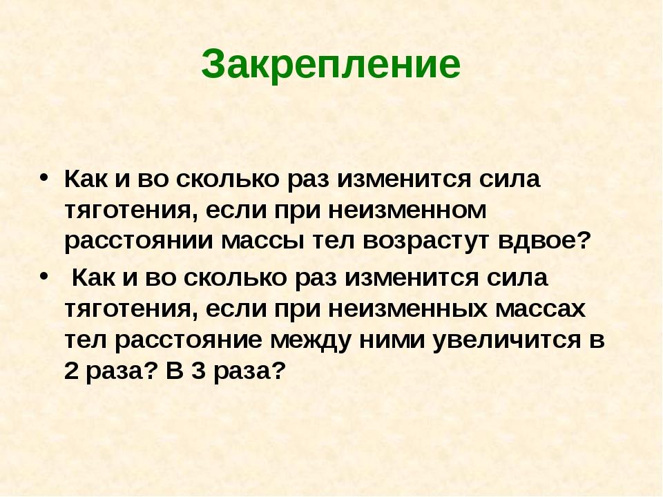 Закрепление Как и во сколько раз изменится сила тяготения, если при неизменно...