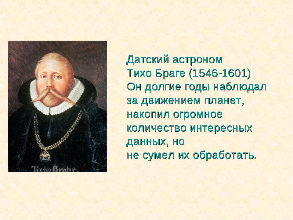 Датский астроном Тихо Браге (1546-1601) Он долгие годы наблюдал за движением...