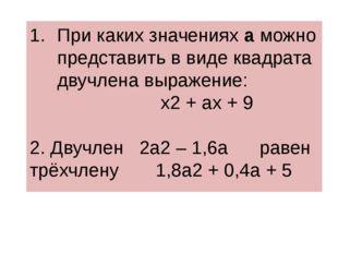 При каких значениях а можно представить в виде квадрата двучлена выражение: х