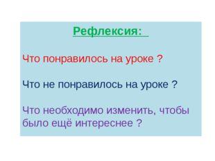 Рефлексия: Что понравилось на уроке ? Что не понравилось на уроке ? Что необх