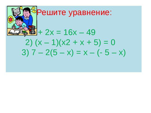 Решите уравнение: х2 + 2х = 16х – 49 2) (х – 1)(х2 + х + 5) = 0 3) 7 – 2(5 –...