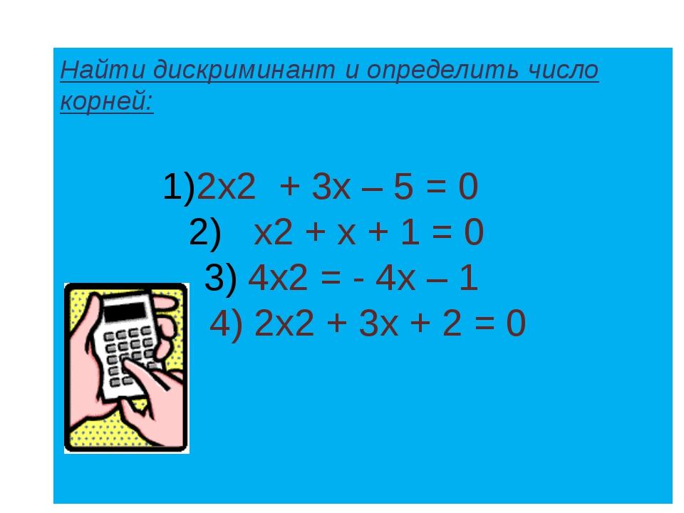 Найти дискриминант и определить число корней: 2х2 + 3х – 5 = 0 х2 + х + 1 = 0...