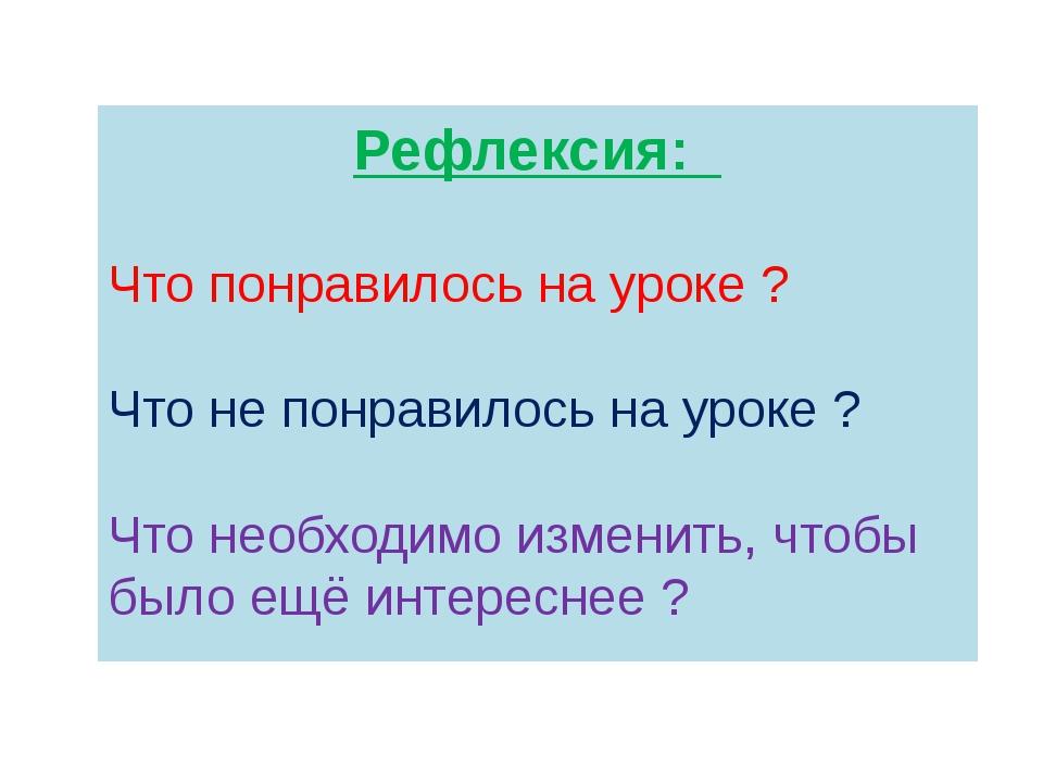 Рефлексия: Что понравилось на уроке ? Что не понравилось на уроке ? Что необх...