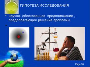 ГИПОТЕЗА ИССЛЕДОВАНИЯ научно- обоснованное предположение , предполагающее реш