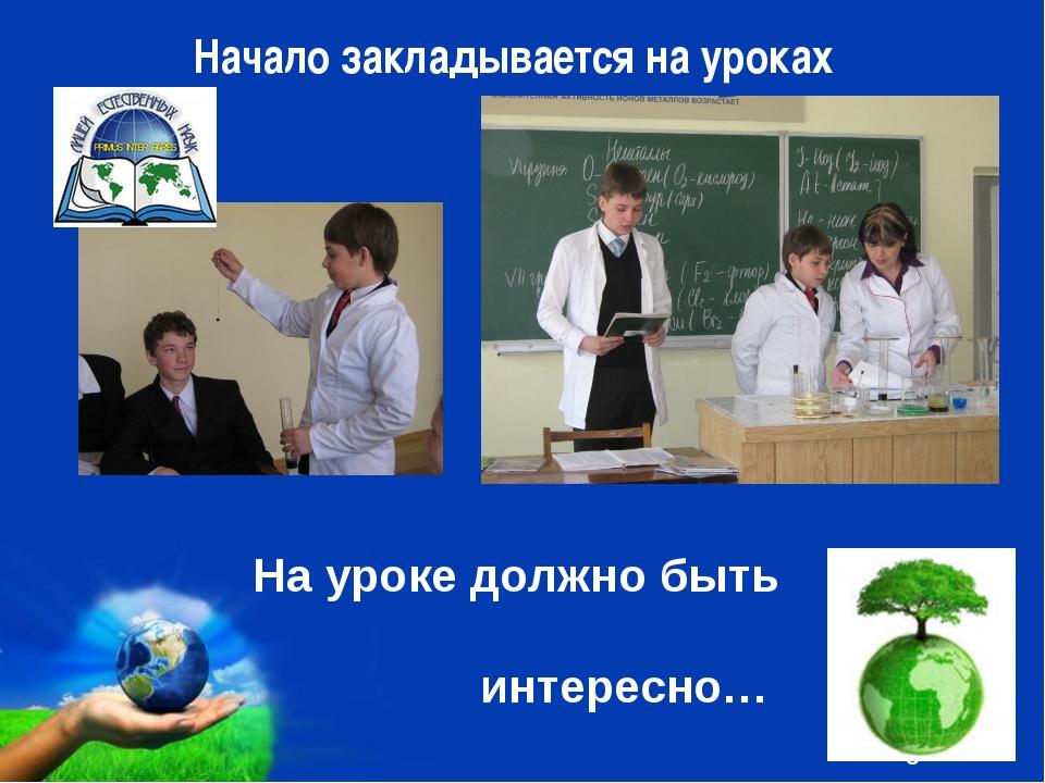 Начало закладывается на уроках На уроке должно быть интересно… Free Powerpoi...