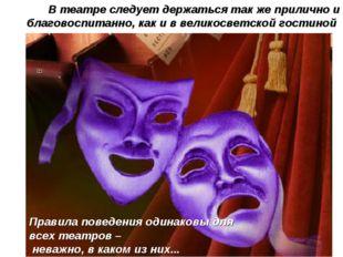 В театре следует держаться так же прилично и благовоспитанно, как и в великос