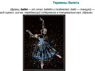 Термины балета БАЛЕ́Т (франц. ballet — от итал. balletto и позднелат. ballo —