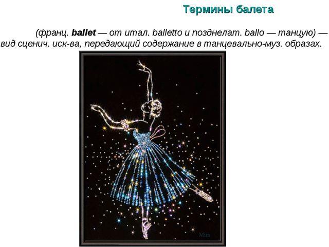 Термины балета БАЛЕ́Т (франц. ballet — от итал. balletto и позднелат. ballo —...