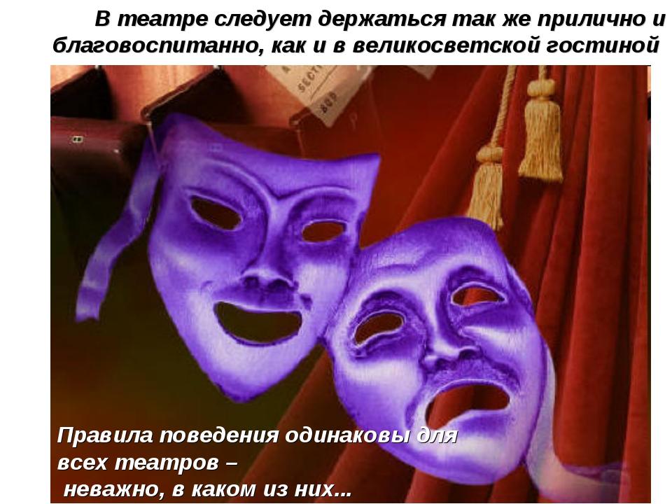 В театре следует держаться так же прилично и благовоспитанно, как и в великос...