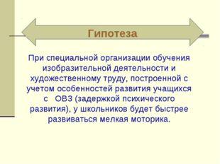 Гипотеза При специальной организации обучения изобразительной деятельности и