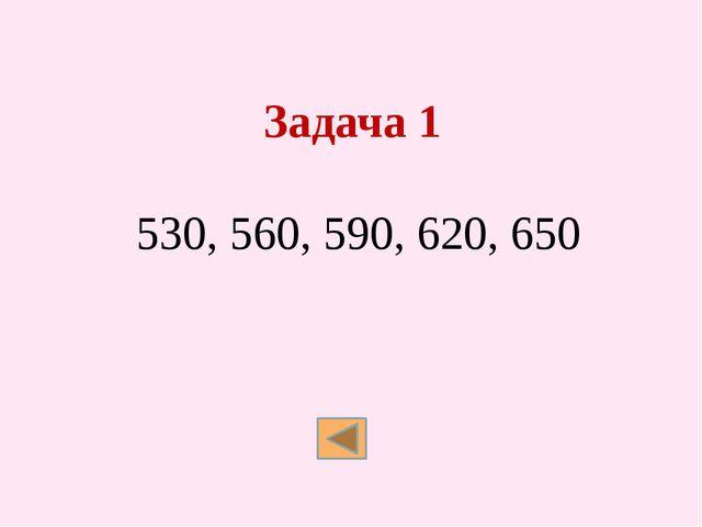 Задача 1 530, 560, 590, 620, 650