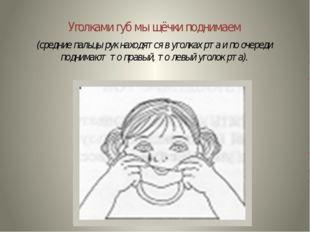 Уголками губ мы щёчки поднимаем (средние пальцы рук находятся в уголках рта и