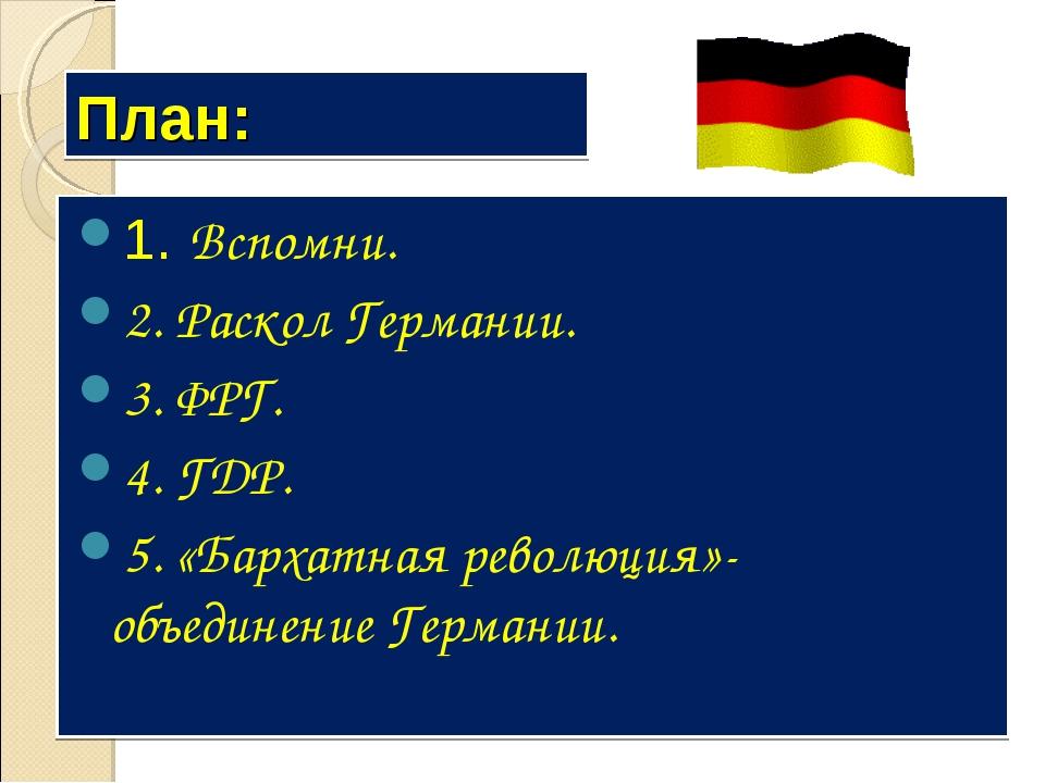 План: 1. Вспомни. 2. Раскол Германии. 3. ФРГ. 4. ГДР. 5. «Бархатная революция...