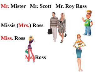 Mr. MisterMr. Scott  Mr. Roy Ross Missis (Mrs.) Ross Miss. Ross Ms. Ro