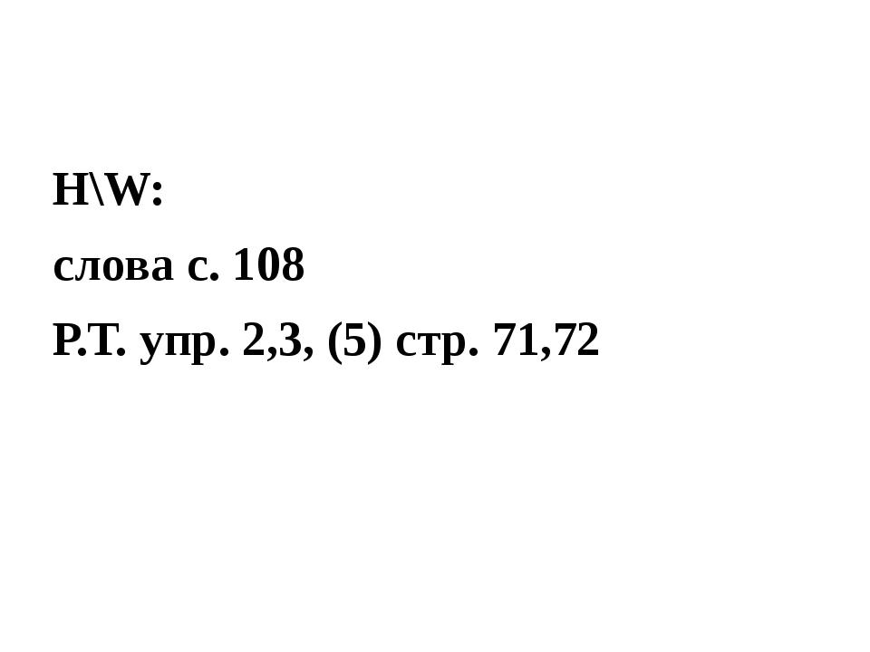 H\W: слова с. 108 Р.Т. упр. 2,3, (5) стр. 71,72