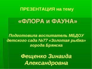 ПРЕЗЕНТАЦИЯ на тему «ФЛОРА и ФАУНА» Подготовила воспитатель МБДОУ детского са