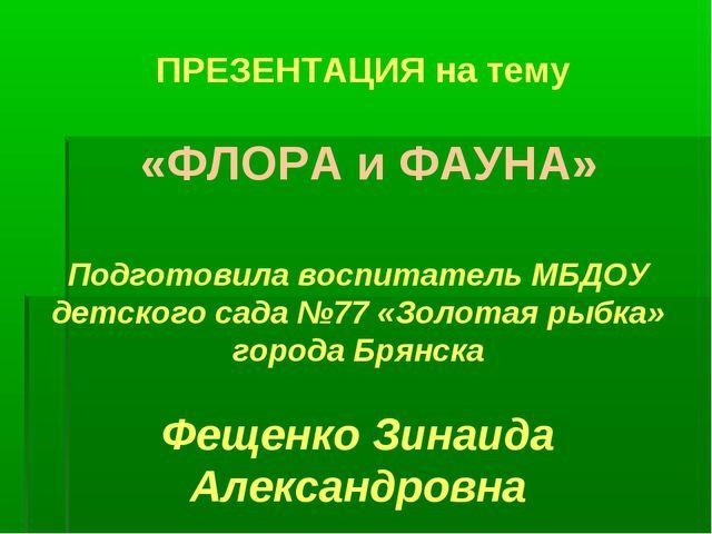 ПРЕЗЕНТАЦИЯ на тему «ФЛОРА и ФАУНА» Подготовила воспитатель МБДОУ детского са...