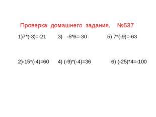 Проверка домашнего задания. №537 7*(-3)=-21 3) -5*6=-30 5) 7*(-9)=-63 -15*(-