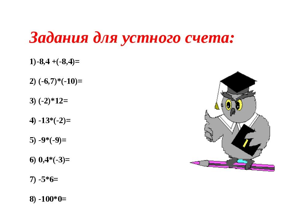 Задания для устного счета: -8,4 +(-8,4)= 2) (-6,7)*(-10)= 3) (-2)*12= 4) -13*...