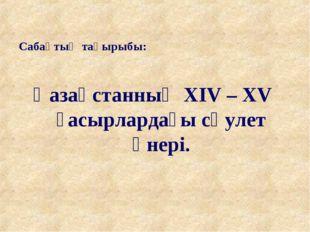 Сабақтың тақырыбы: Қазақстанның ХIV – XV ғасырлардағы сәулет өнері.