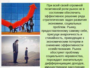 При всей своей огромной позитивной роли рынок не в состоянии обеспечить эффек