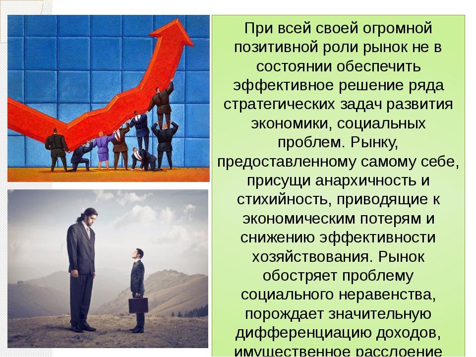 При всей своей огромной позитивной роли рынок не в состоянии обеспечить эффек...
