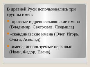 В древней Руси использовались три группы имен: -простые и древнеславянские и