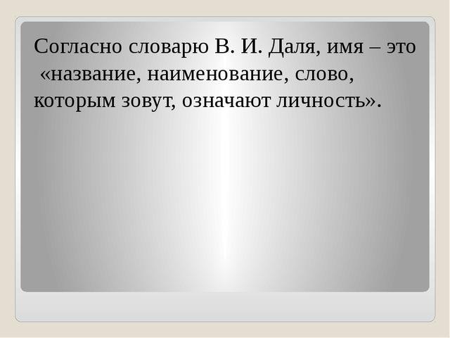 Согласно словарю В. И. Даля, имя – это «название, наименование, слово, кото...