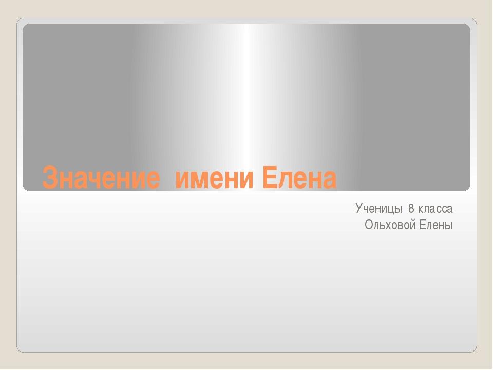Значение имени Елена Ученицы 8 класса Ольховой Елены