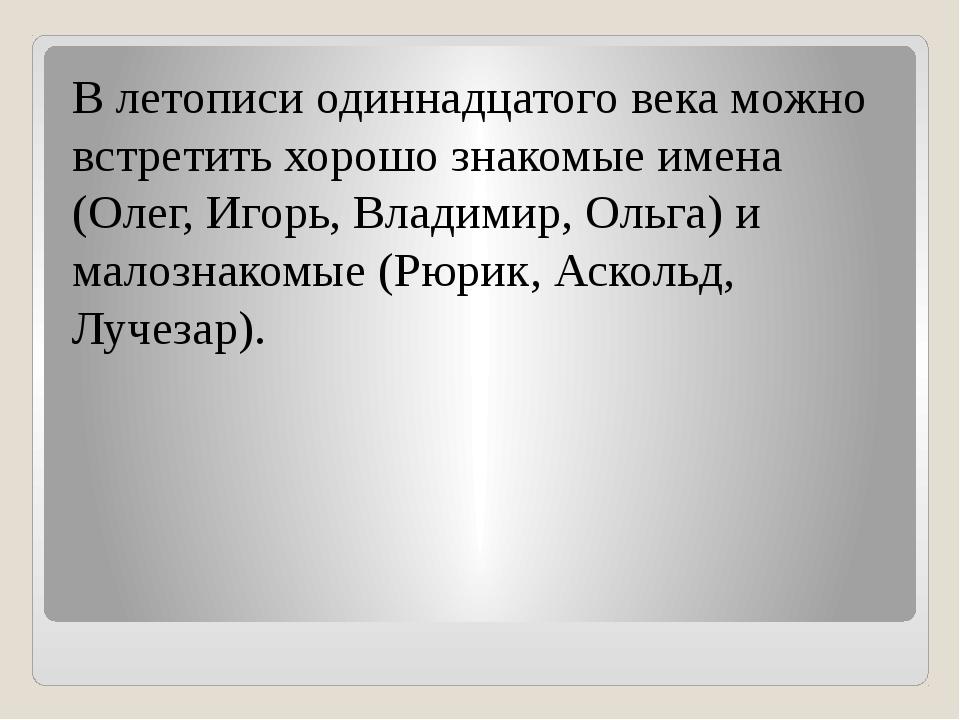 В летописи одиннадцатого века можно встретить хорошо знакомые имена (Олег, И...