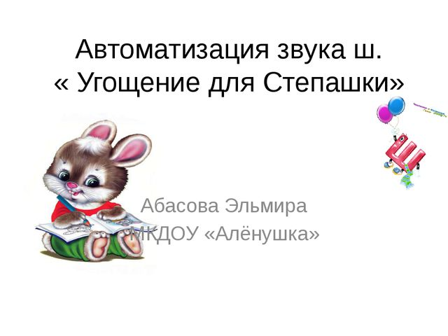 Автоматизация звука ш. « Угощение для Степашки» Абасова Эльмира МКДОУ «Алёнуш...