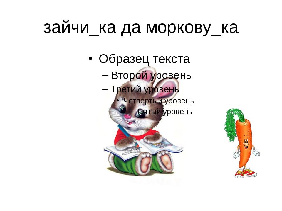зайчи_ка да моркову_ка