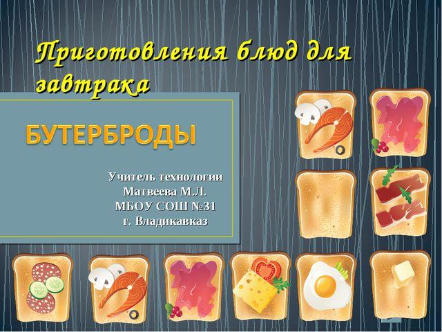 Приготовления блюд для завтрака Учитель технологии Матвеева М.Л. МБОУ СОШ №31...
