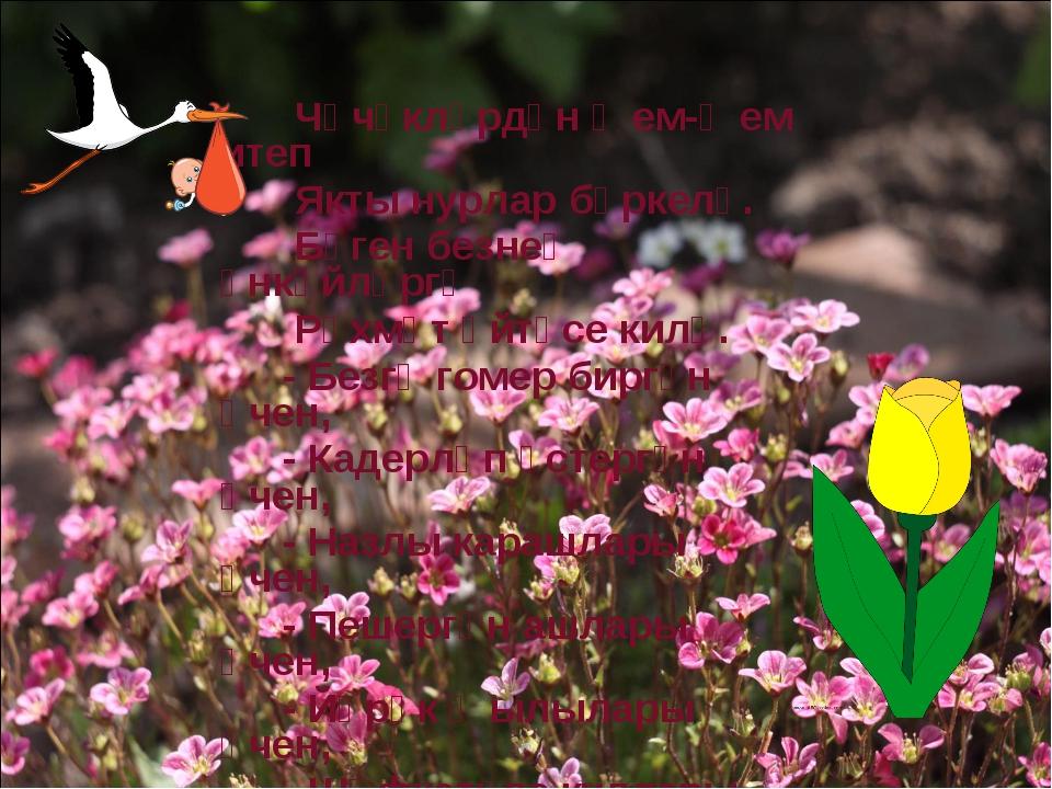 Чәчәкләрдән җем-җем итеп Якты нурлар бөркелә. Бүген безнең әнкәйләргә Рәхмәт...