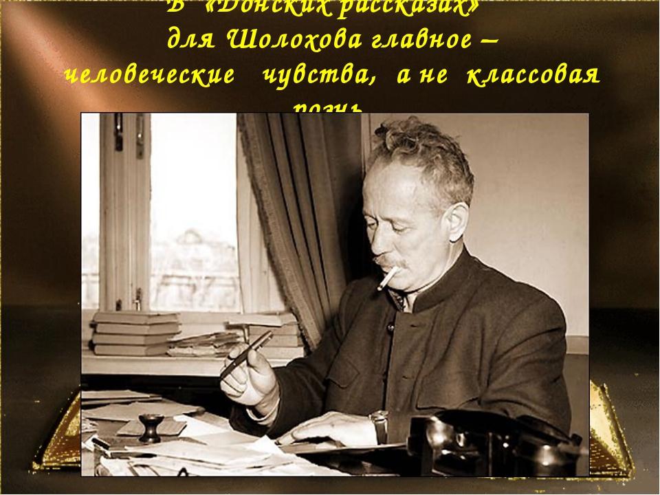 В «Донских рассказах» для Шолохова главное – человеческие чувства, а не клас...