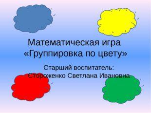 Математическая игра «Группировка по цвету» Старший воспитатель: Стороженко С