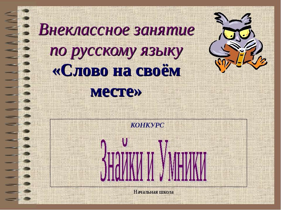 Внеклассное занятие по русскому языку «Слово на своём месте» КОНКУРС Начальна...