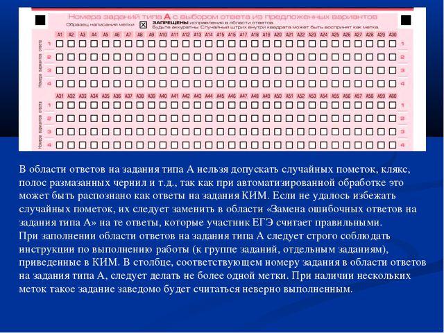 В области ответов на задания типа А нельзя допускать случайных пометок, клякс...