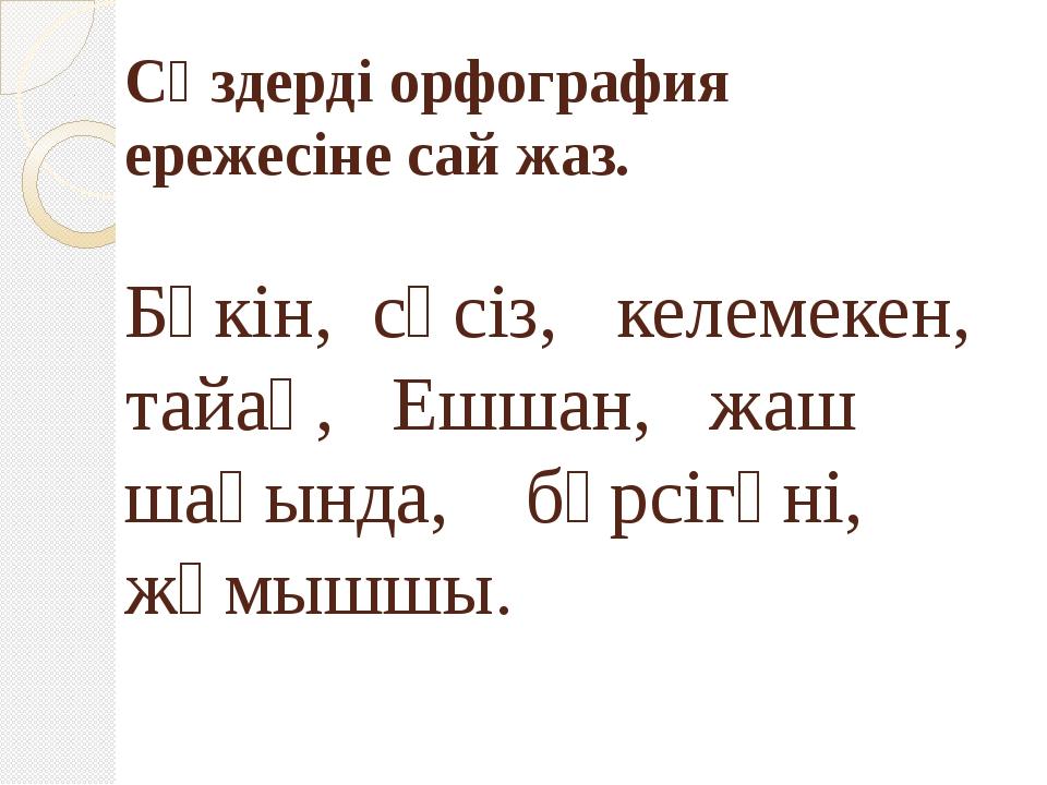 Сөздерді орфография ережесіне сай жаз. Бүкін, сөсіз, келемекен, тайақ, Ешшан,...