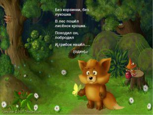 Без корзинки, без лукошка В лес пошёл лисёнок крошка. Походил он, побродил И