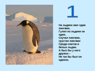 На льдине жил один пингвин, Гулял по льдине он один, Скучал пингвин, грустил